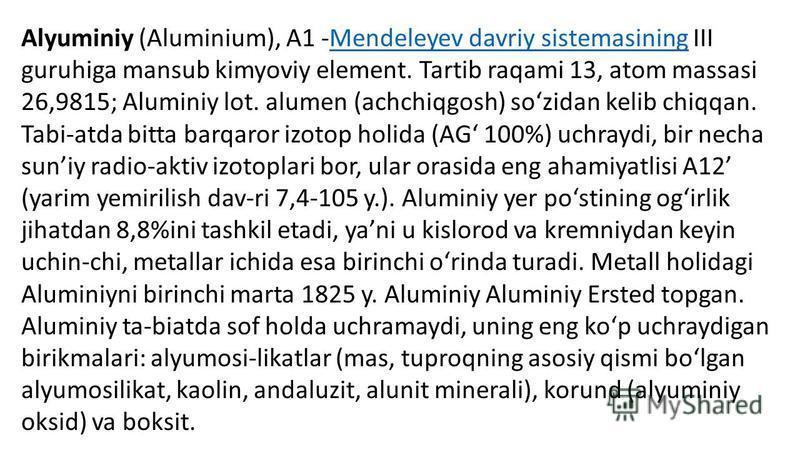 Alyuminiy (Aluminium), A1 -Mendeleyev davriy sistemasining III guruhiga mansub kimyoviy element. Tartib raqami 13, atom massasi 26,9815; Aluminiy lot. alumen (achchiqgosh) sozidan kelib chiqqan. Tabi-atda bitta barqaror izotop holida (AG 100%) uchray