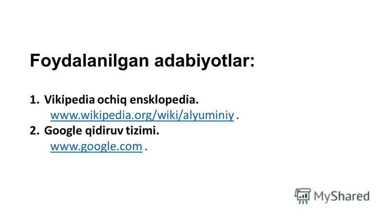 Foydalanilgan adabiyotlar: 1.Vikipedia ochiq ensklopedia. www.wikipedia.org/wiki/alyuminiy.www.wikipedia.org/wiki/alyuminiy 2.Google qidiruv tizimi. www.google.com.www.google.com