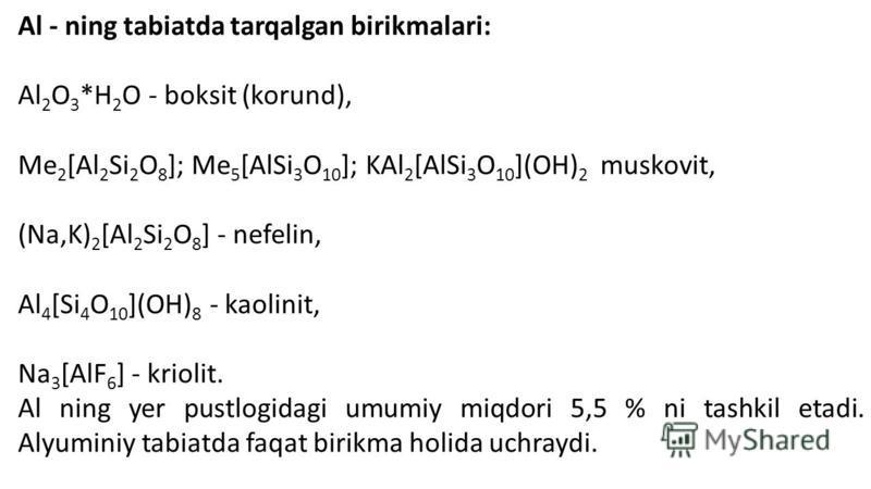 Al - ning tabiatda tarqalgan birikmalari: Al 2 O 3 *H 2 O - boksit (korund), Me 2 [Al 2 Si 2 O 8 ]; Me 5 [AlSi 3 O 10 ]; KAl 2 [AlSi 3 O 10 ](OH) 2 muskovit, (Na,K) 2 [Al 2 Si 2 O 8 ] - nefelin, Al 4 [Si 4 O 10 ](OH) 8 - kaolinit, Na 3 [AlF 6 ] - kri