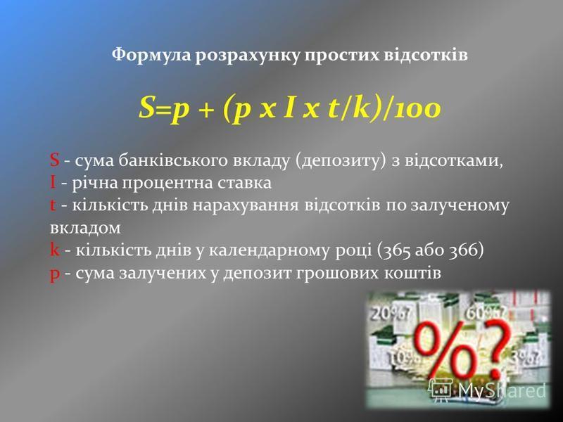 Формула розрахунку простих відсотків S=p + (p x I x t/k)/100 S - сума банківського вкладу (депозиту) з відсотками, I - річна процентна ставка t - кількість днів нарахування відсотків по залученому вкладом k - кількість днів у календарному році (365 а