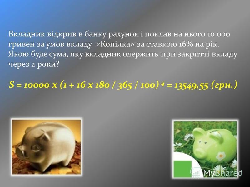 Вкладник відкрив в банку рахунок і поклав на нього 10 000 гривен за умов вкладу «Копілка» за ставкою 16% на рік. Якою буде сума, яку вкладник одержить при закритті вкладу через 2 роки? S = 10000 x (1 + 16 x 180 / 365 / 100) 4 = 13549,55 (грн.)
