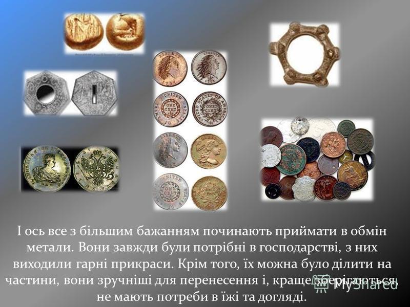 І ось все з більшим бажанням починають приймати в обмін метали. Вони завжди були потрібні в господарстві, з них виходили гарні прикраси. Крім того, їх можна було ділити на частини, вони зручніші для перенесення і, краще зберігаються, не мають потреби