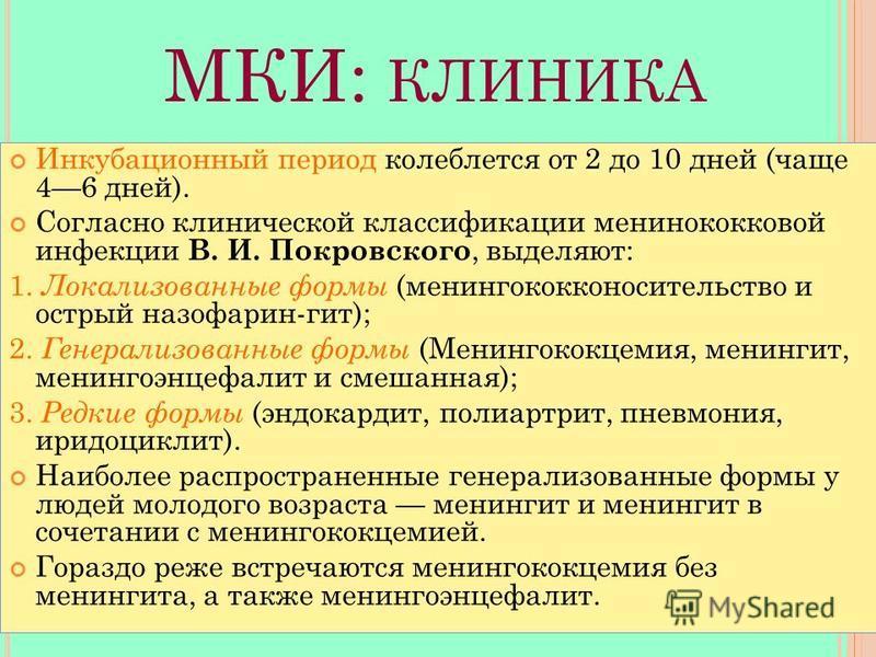 МКИ: КЛИНИКА Инкубационный период колеблется от 2 до 10 дней (чаще 46 дней). Согласно клинической классификации менингококковой инфекции В. И. Покровского, выделяют: 1. Локализованные формы (менингококконосительство и острый назофарин-гит); 2. Генера