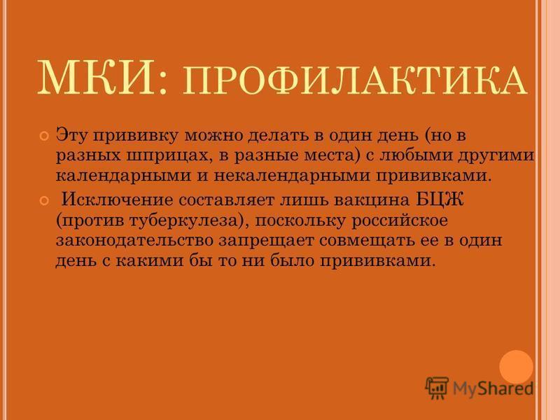 МКИ: ПРОФИЛАКТИКА Эту прививку можно делать в один день (но в разных шприцах, в разные места) с любыми другими календарными и некалендарными прививками. Исключение составляет лишь вакцина БЦЖ (против туберкулеза), поскольку российское законодательств