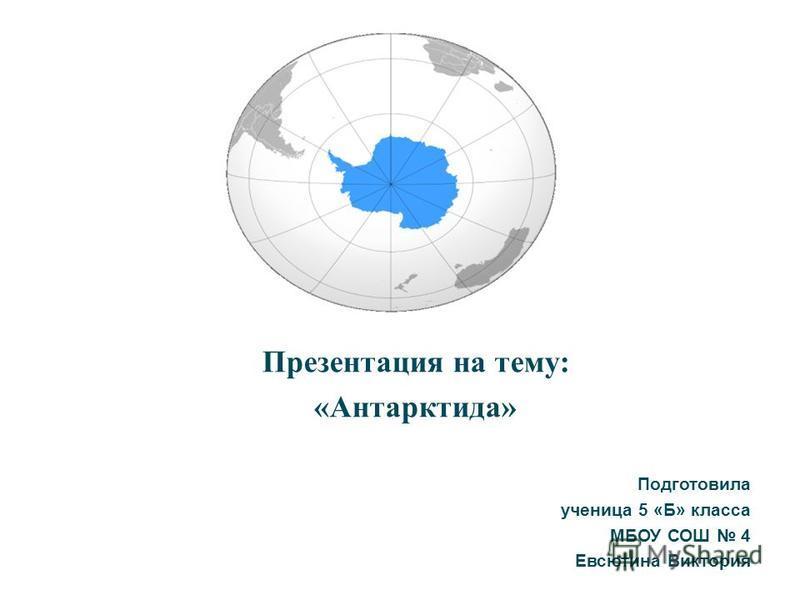 Презентация на тему: «Антарктида» Подготовила ученица 5 «Б» класса МБОУ СОШ 4 Евсютина Виктория