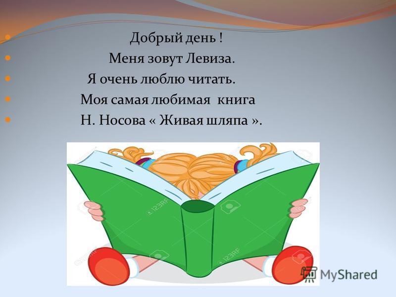 Добрый день ! Меня зовут Левиза. Я очень люблю читать. Моя самая любимая книга Н. Носова « Живая шляпа ».
