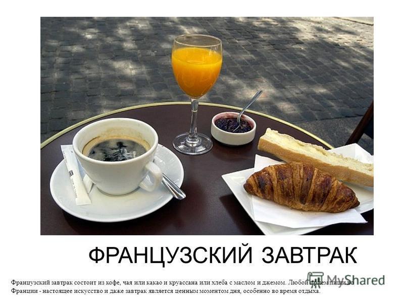 ФРАНЦУЗСКИЙ ЗАВТРАК Французский завтрак состоит из кофе, чая или какао и круассана или хлеба с маслом и джемом. Любой прием пищи во Франции - настоящее искусство и даже завтрак является ценным моментом дня, особенно во время отдыха.