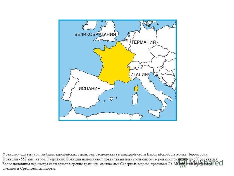 Франция - одна из крупнейших европейских стран; она расположена в западной части Европейского материка. Территория Франции - 552 тыс. кв.км. Очертания Франции напоминают правильный пятиугольник со сторонами примерно по 600 км каждая. Более половины п