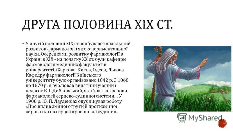 У другій половині XIX ст. відбувався подальший розвиток фармакології як експериментальної науки. Осередками розвитку фармакології в Україні в XIX - на початку XX ст. були кафедри фармакології медичних факультетів університетів Харкова, Києва, Одеси,