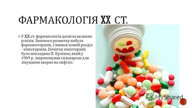 У XX ст. фармакологія досягла великих успіхів. Значного розвитку набула фармакотерапія, з ' явився новий розділ - хіміотерапія. Початок хіміотерапії було покладено П. Ерліхом, який у 1909 р. запропонував сальварсан для лікування хворих на сифіліс.