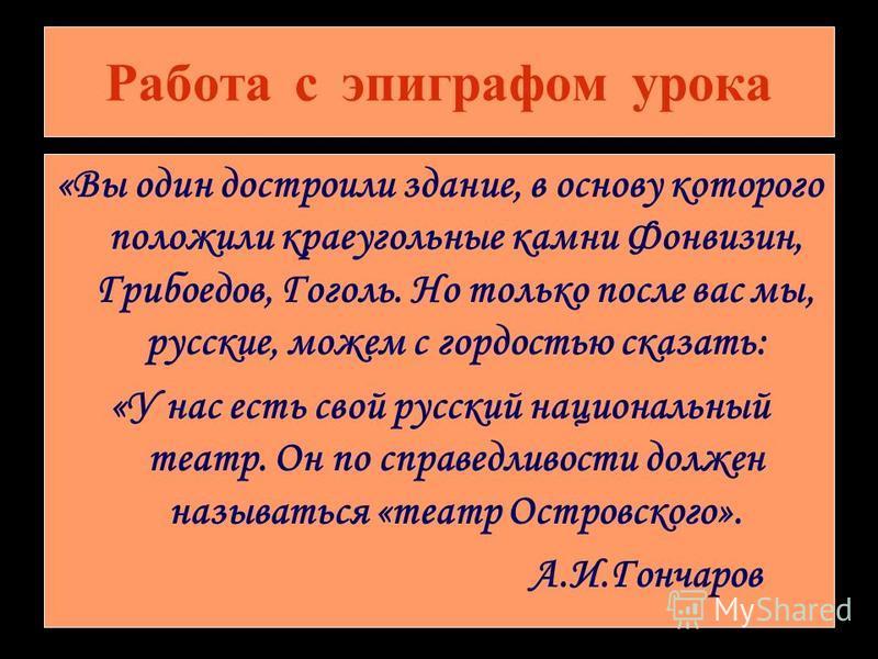 Работа с эпиграфом урока «Вы один достроили здание, в основу которого положили краеугольные камни Фонвизин, Грибоедов, Гоголь. Но только после вас мы, русские, можем с гордостью сказать: «У нас есть свой русский национальный театр. Он по справедливос
