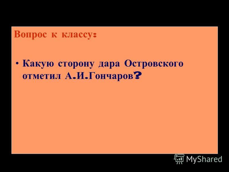 Вопрос к классу : Какую сторону дара Островского отметил А. И. Гончаров ?