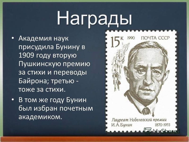 Награды Академия наук присудила Бунину в 1909 году вторую Пушкинскую премию за стихи и переводы Байpона; третью - тоже за стихи. В том же году Бунин был избран почетным академиком.