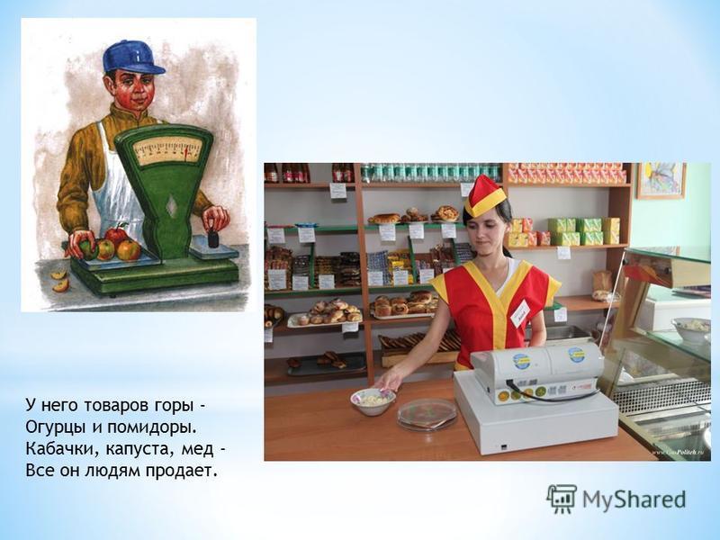 У него товаров горы - Огурцы и помидоры. Кабачки, капуста, мед - Все он людям продает.