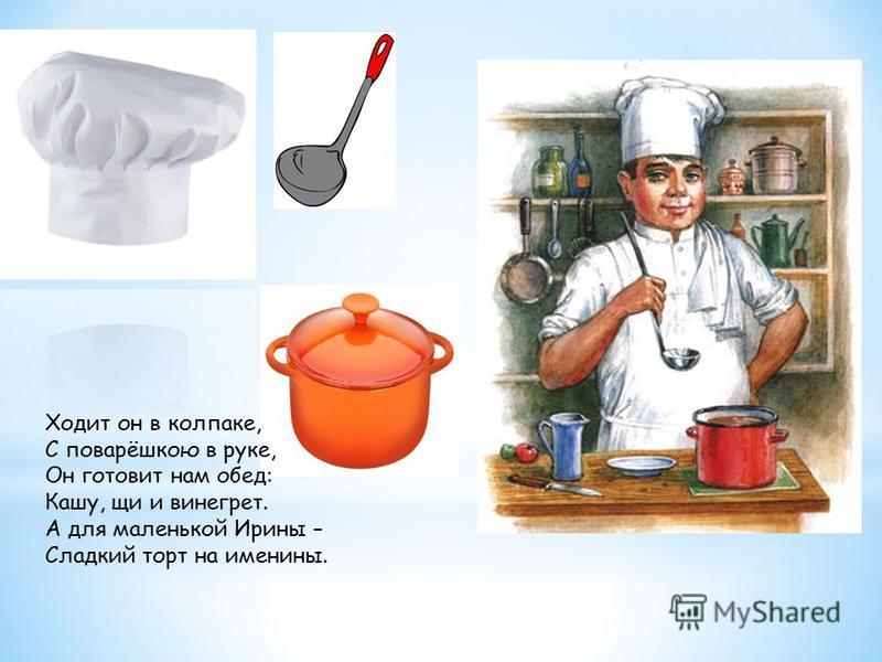 Ходит он в колпаке, С поварёшкою в руке, Он готовит нам обед: Кашу, щи и винегрет. А для маленькой Ирины – Сладкий торт на именины.