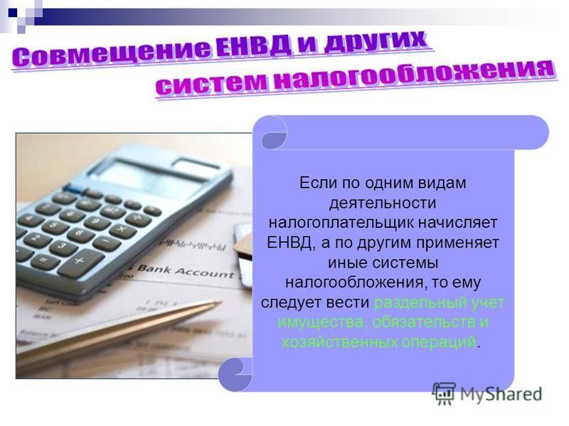 Если по одним видам деятельности налогоплательщик начисляет ЕНВД, а по другим применяет иные системы налогообложения, то ему следует вести раздельный учет имущества, обязательств и хозяйственных операций.