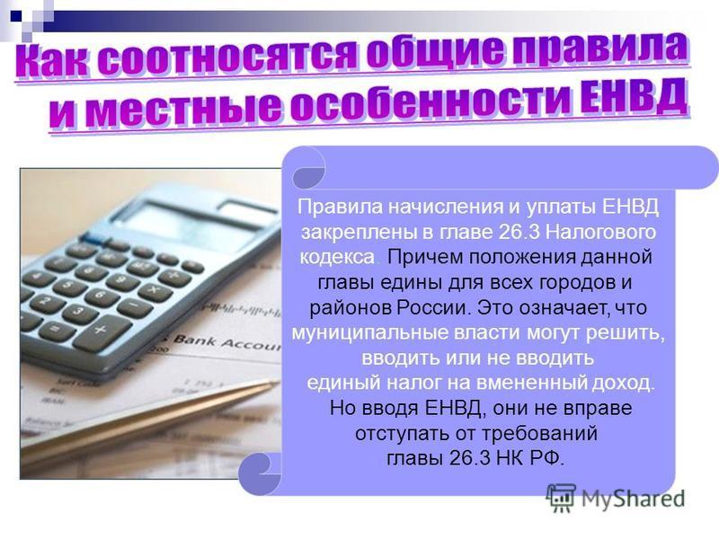 Правила начисления и уплаты ЕНВД закреплены в главе 26.3 Налогового кодекса. Причем положения данной главы едины для всех городов и районов России. Это означает, что муниципальные власти могут решить, вводить или не вводить единый налог на вмененный