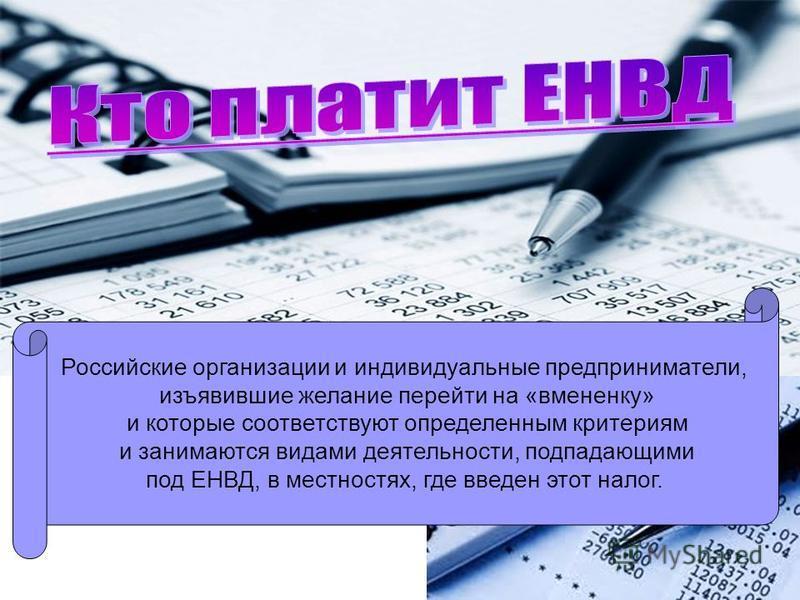 Российские организации и индивидуальные предприниматели, изъявившие желание перейти на «вмененку» и которые соответствуют определенным критериям и занимаются видами деятельности, подпадающими под ЕНВД, в местностях, где введен этот налог.