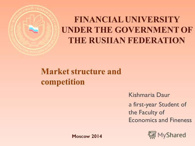 Kishmaria Daur а first-year Student of the Faculty of Economics and Fineness FINANCIAL UNIVERSITY UNDER THE GOVERNMENT OF THE RUSIIAN FEDERATION Market structure and competition Moscow 2014
