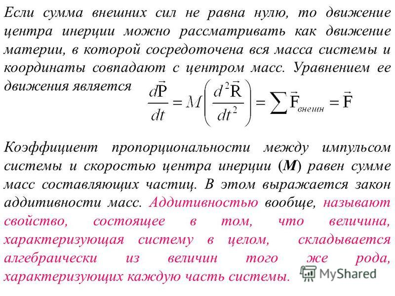Если сумма внешних сил не равна нулю, то движение центра инерции можно рассматривать как движение материи, в которой сосредоточена вся масса системы и координаты совпадают с центром масс. Уравнением ее движения является Коэффициент пропорциональности