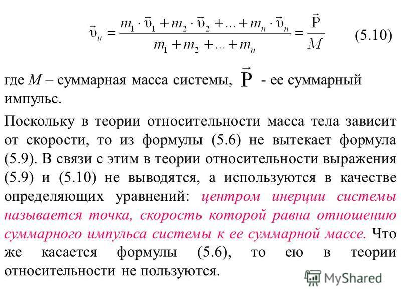 (5.10) где М – суммарная масса системы, - ее суммарный импульс. Поскольку в теории относительности масса тела зависит от скорости, то из формулы (5.6) не вытекает формула (5.9). В связи с этим в теории относительности выражения (5.9) и (5.10) не выво