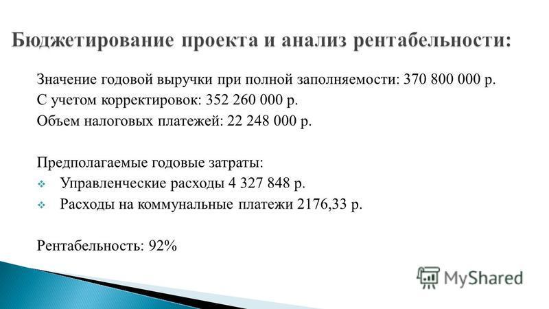 Значение годовой выручки при полной заполняемости: 370 800 000 р. С учетом корректировок: 352 260 000 р. Объем налоговых платежей: 22 248 000 р. Предполагаемые годовые затраты: Управленческие расходы 4 327 848 р. Расходы на коммунальные платежи 2176,