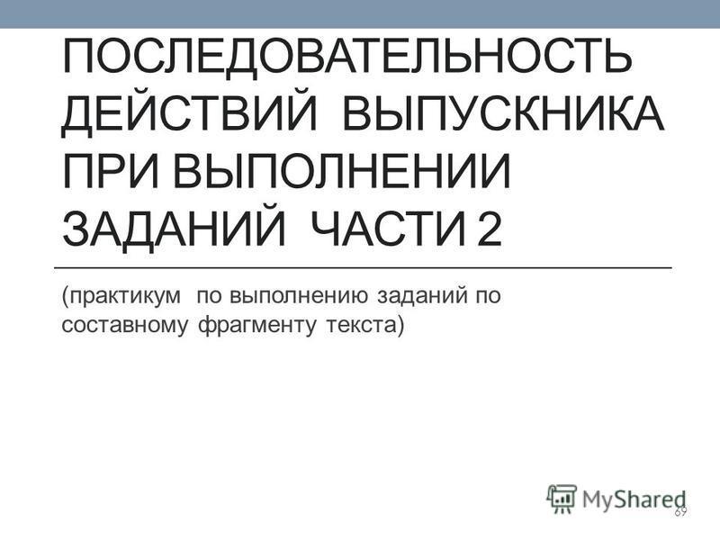 ПОСЛЕДОВАТЕЛЬНОСТЬ ДЕЙСТВИЙ ВЫПУСКНИКА ПРИ ВЫПОЛНЕНИИ ЗАДАНИЙ ЧАСТИ 2 (практикум по выполнению заданий по составному фрагменту текста) 69