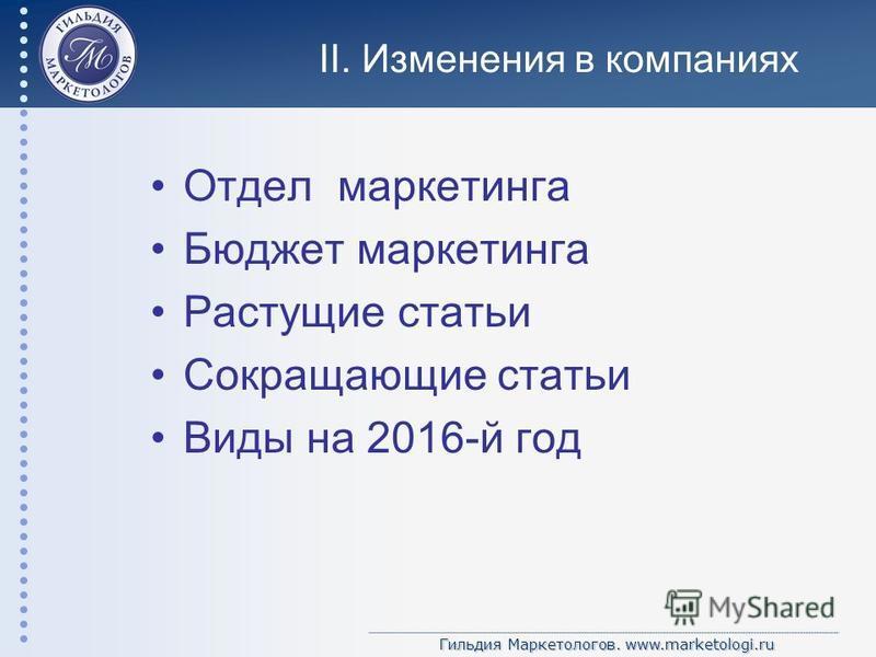 Гильдия Маркетологов. www.marketologi.ru II. Изменения в компаниях Отдел маркетинга Бюджет маркетинга Растущие статьи Сокращающие статьи Виды на 2016-й год
