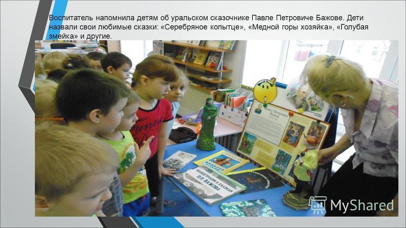 Воспитатель напомнила детям об уральском сказочнике Павле Петровиче Бажове. Дети назвали свои любимые сказки: «Серебряное копытце», «Медной горы хозяйка», «Голубая змейка» и другие.