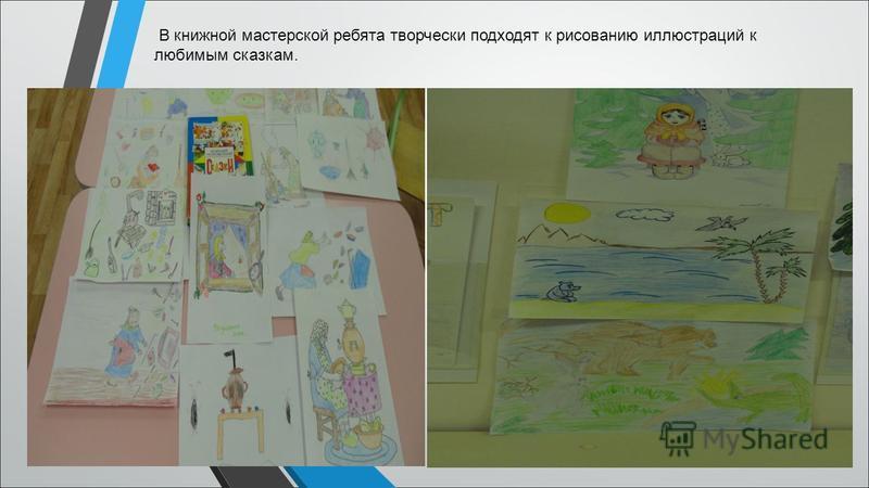 В книжной мастерской ребята творчески подходят к рисованию иллюстраций к любимым сказкам.