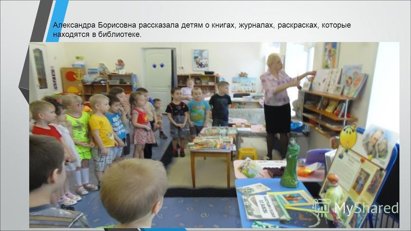 Александра Борисовна рассказала детям о книгах, журналах, раскрасках, которые находятся в библиотеке.