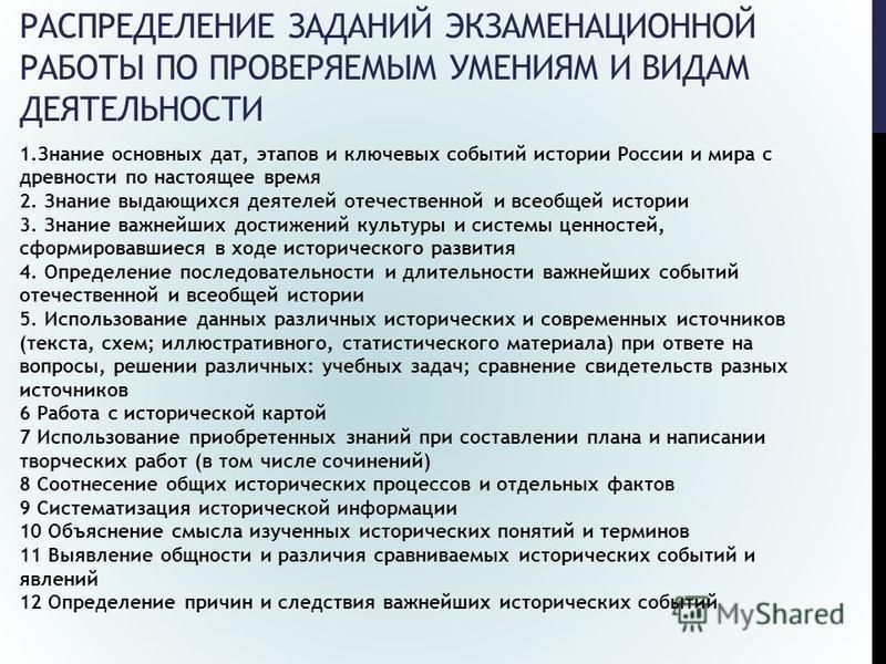 РАСПРЕДЕЛЕНИЕ ЗАДАНИЙ ЭКЗАМЕНАЦИОННОЙ РАБОТЫ ПО ПРОВЕРЯЕМЫМ УМЕНИЯМ И ВИДАМ ДЕЯТЕЛЬНОСТИ 1. Знание основных дат, этапов и ключевых событий истории России и мира с древности по настоящее время 2. Знание выдающихся деятелей отечественной и всеобщей ист