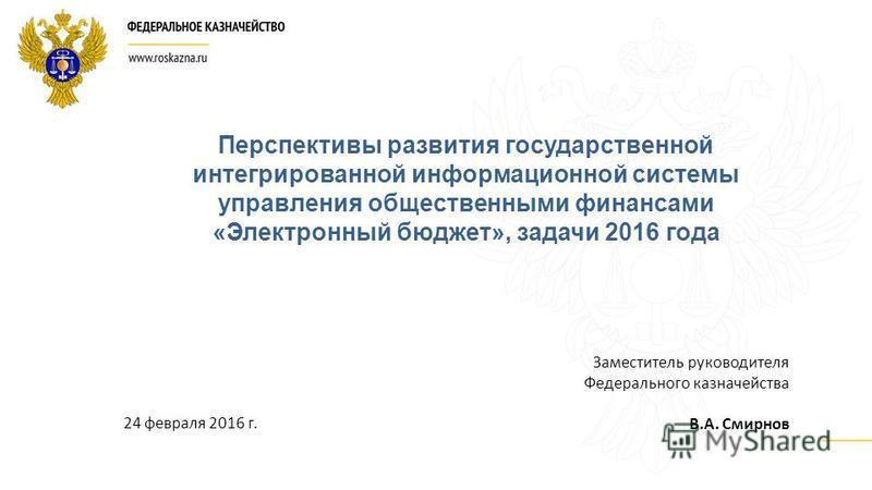 Заместитель руководителя Федерального казначейства В.А. Смирнов Перспективы развития государственной интегрированной информационной системы управления общественными финансами «Электронный бюджет», задачи 2016 года 24 февраля 2016 г.