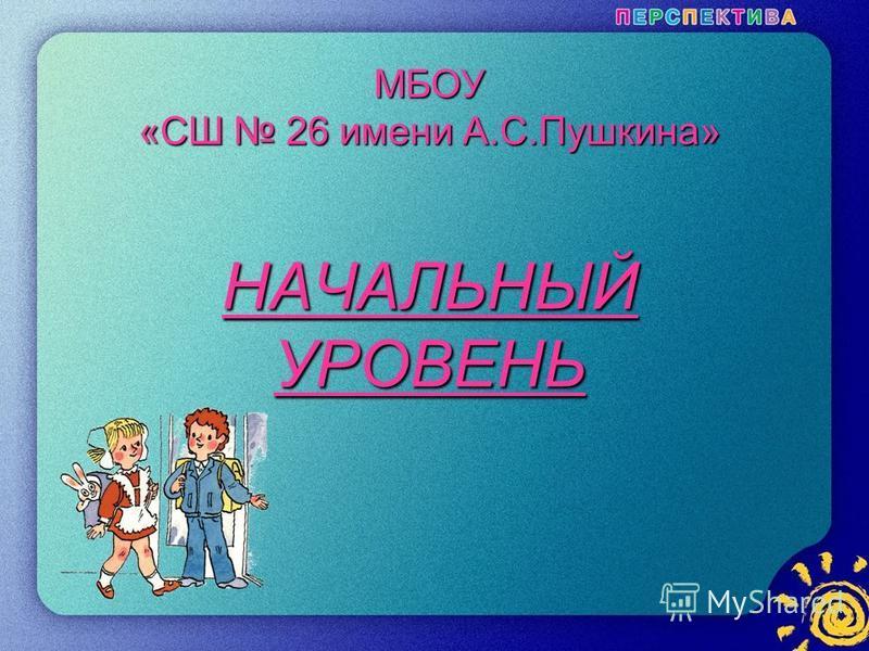 1 МБОУ «СШ 26 имени А.С.Пушкина» НАЧАЛЬНЫЙ УРОВЕНЬ