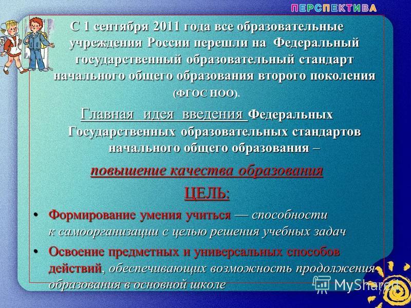 2 С 1 сентября 2011 года все образовательные учреждения России перешли на Федеральный государственный образовательный стандарт начального общего образования второго поколения (ФГОС НОО (ФГОС НОО). Главная идея введения Федеральных Государственных обр