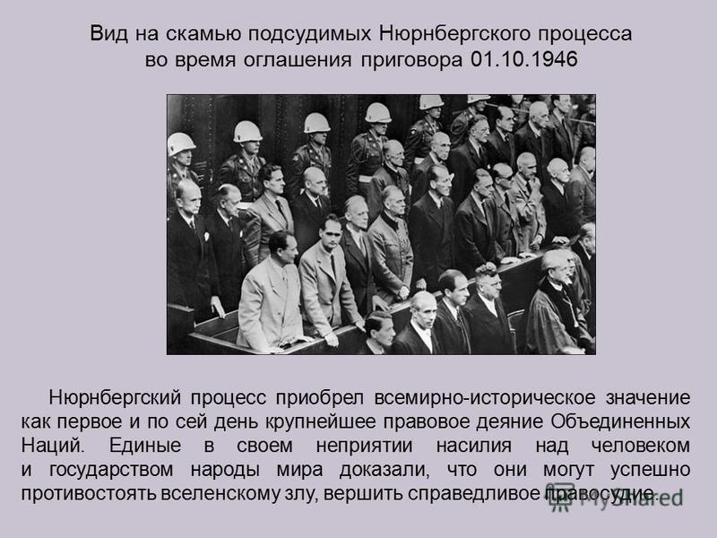 Вид на скамью подсудимых Нюрнбергского процесса во время оглашения приговора 01.10.1946 Нюрнбергский процесс приобрел всемирно-историческое значение как первое и по сей день крупнейшее правовое деяние Объединенных Наций. Единые в своем неприятии наси