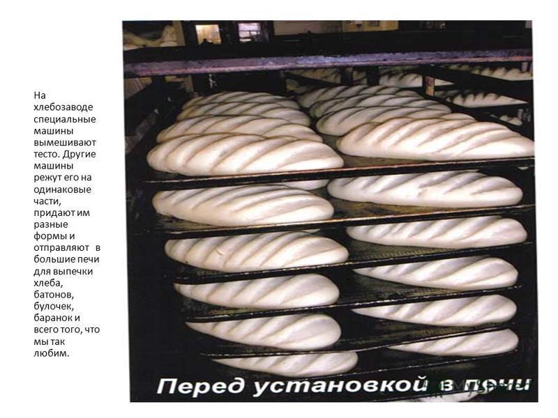 На хлебозаводе специальные машины вымешивают тесто. Другие машины режут его на одинаковые части, придают им разные формы и отправляют в большие печи для выпечки хлеба, батонов, булочек, баранок и всего того, что мы так любим.