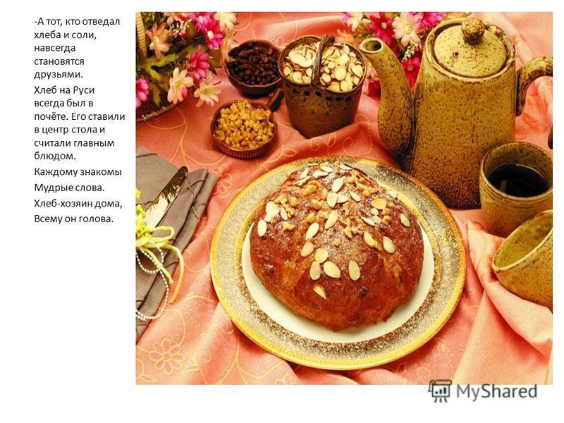 -А тот, кто отведал хлеба и соли, навсегда становятся друзьями. Хлеб на Руси всегда был в почёте. Его ставили в центр стола и считали главным блюдом. Каждому знакомы Мудрые слова. Хлеб-хозяин дома, Всему он голова.