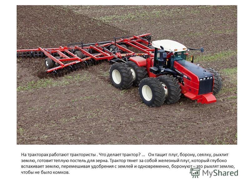 На тракторах работают трактористы. Что делает трактор? … Он тащит плуг, борону, сеялку, рыхлит землю, готовит теплую постель для зерна. Трактор тянет за собой железный плуг, который глубоко вспахивоет землю, перемешивая удобрения с землей и одновреме