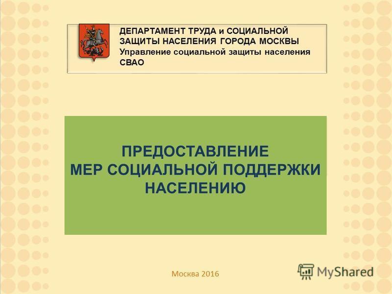 ДЕПАРТАМЕНТ ТРУДА и СОЦИАЛЬНОЙ ЗАЩИТЫ НАСЕЛЕНИЯ ГОРОДА МОСКВЫ Управление социальной защиты населения СВАО Москва 2016 ПРЕДОСТАВЛЕНИЕ МЕР СОЦИАЛЬНОЙ ПОДДЕРЖКИ НАСЕЛЕНИЮ