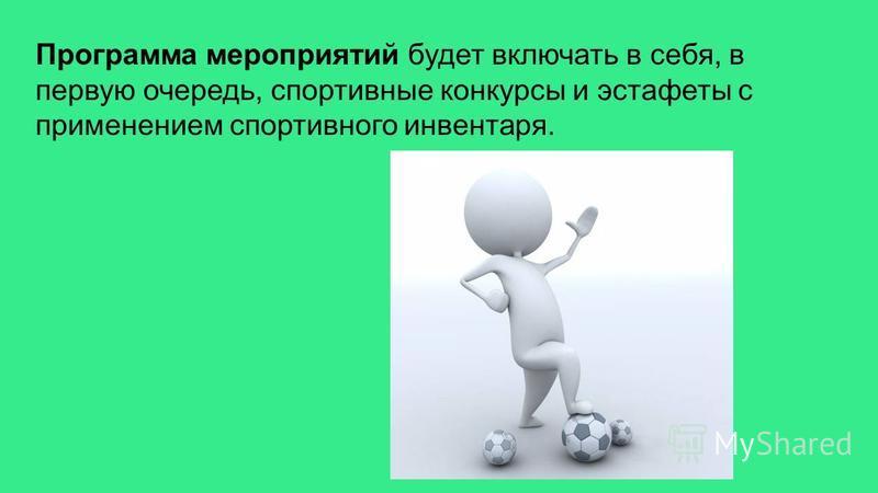 Программа мероприятий будет включать в себя, в первую очередь, спортивные конкурсы и эстафеты с применением спортивного инвентаря.