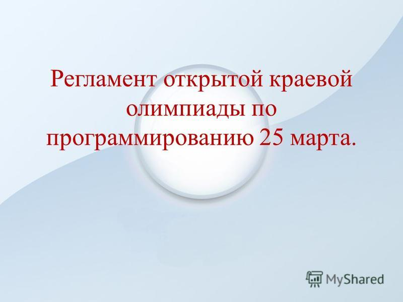 Регламент открытой краевой олимпиады по программированию 25 марта.