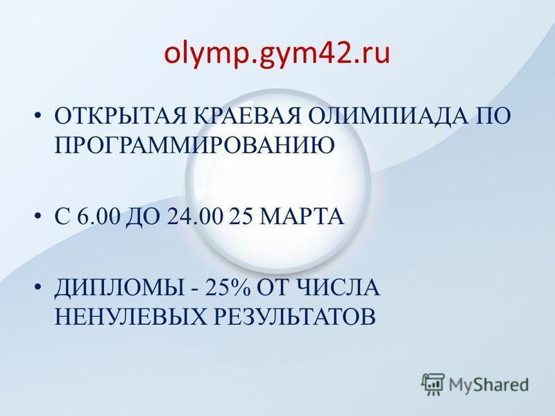 olymp.gym42. ru ОТКРЫТАЯ КРАЕВАЯ ОЛИМПИАДА ПО ПРОГРАММИРОВАНИЮ С 6.00 ДО 24.00 25 МАРТА ДИПЛОМЫ - 25% ОТ ЧИСЛА НЕНУЛЕВЫХ РЕЗУЛЬТАТОВ
