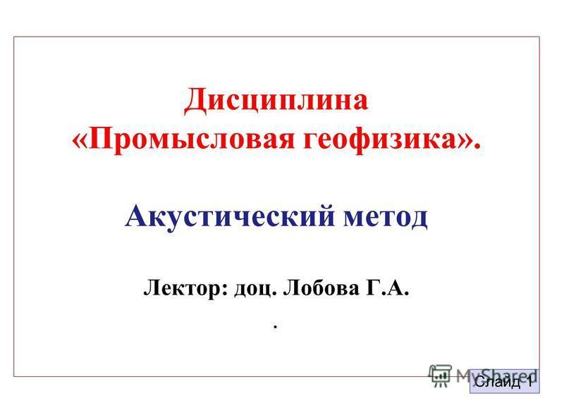 Дисциплина «Промысловая геофизика». Акустический метод Лектор: доц. Лобова Г.А.. 1 Слайд 1