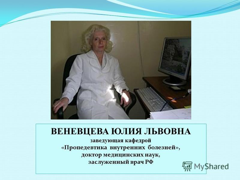 ВЕНЕВЦЕВА ЮЛИЯ ЛЬВОВНА заведующая кафедрой «Пропедевтика внутренних болезней», доктор медицинских наук, заслуженный врач РФ