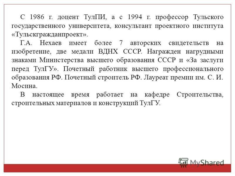 С 1986 г. доцент ТулПИ, а с 1994 г. профессор Тульского государственного университета, консультант проектного института «Тульскгражданпроект». Г.А. Нехаев имеет более 7 авторских свидетельств на изобретение, две медали ВДНХ СССР. Награжден нагрудными