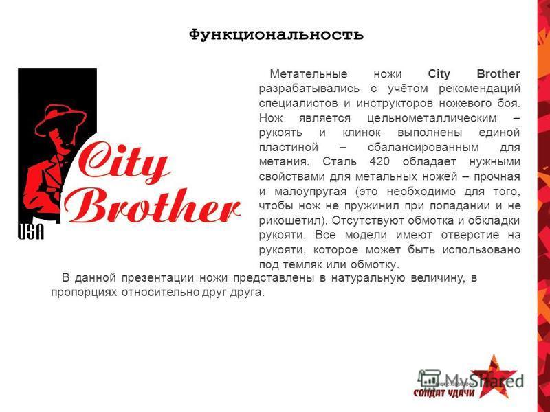 Функциональность Метательные ножи City Brother разрабатывались с учётом рекомендаций специалистов и инструкторов ножевого боя. Нож является цельнометаллическим – рукоять и клинок выполнены единой пластиной – сбалансированным для метания. Сталь 420 об