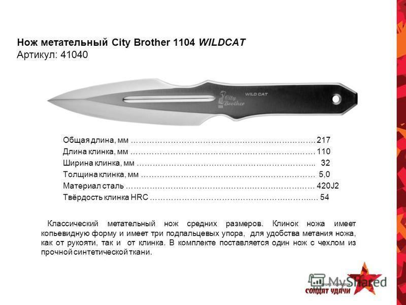 Нож метательный City Brother 1104 WILDCAT Артикул: 41040 Общая длина, мм ……………………………………………………………. 217 Длина клинка, мм ……………………………………………………………. 110 Ширина клинка, мм ………………………………………………………….. 32 Толщина клинка, мм ………………………………………………………… 5,0 Материал с