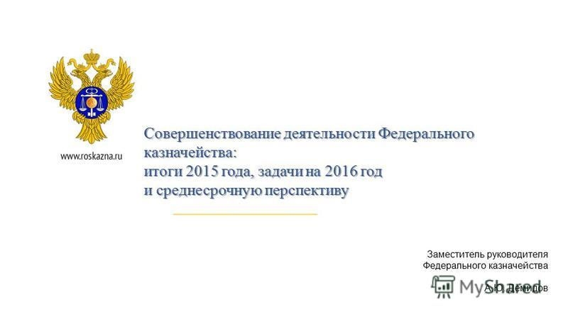 Заместитель руководителя Федерального казначейства А.Ю. Демидов Совершенствование деятельности Федерального казначейства: итоги 2015 года, задачи на 2016 год и среднесрочную перспективу