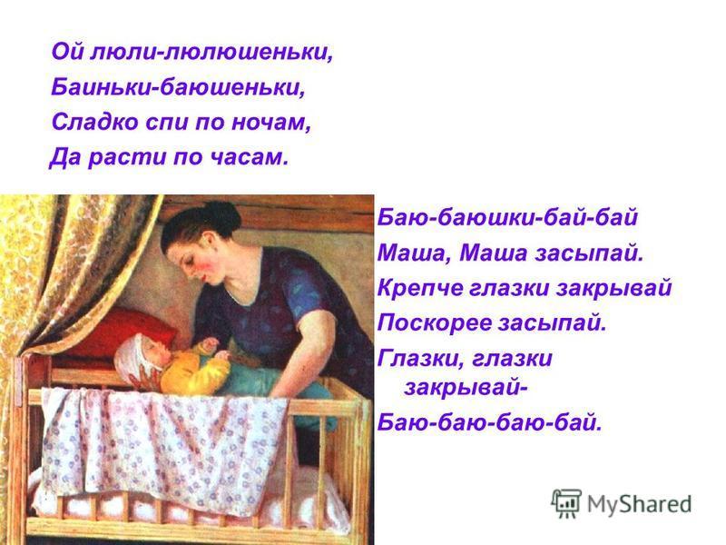 Ой люли-люлюшеньки, Баиньки-баюшеньки, Сладко спи по ночам, Да расти по часам. Баю-баюшки-бай-бай Маша, Маша засыпай. Крепче глазки закрывай Поскорее засыпай. Глазки, глазки закрывай- Баю-баю-баю-бай.